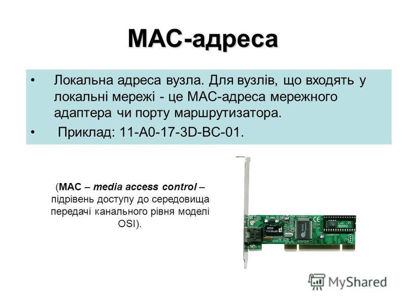 МАС-адреса Локальна адреса вузла. Для вузлів, що входять у локальні мережі - це МАС-адреса мережного адаптера чи порту маршрутизатора. Приклад: 11-А0-17-3D-BC-01. (MAC – media access control – підрівень доступу до середовища передачі канального рівня