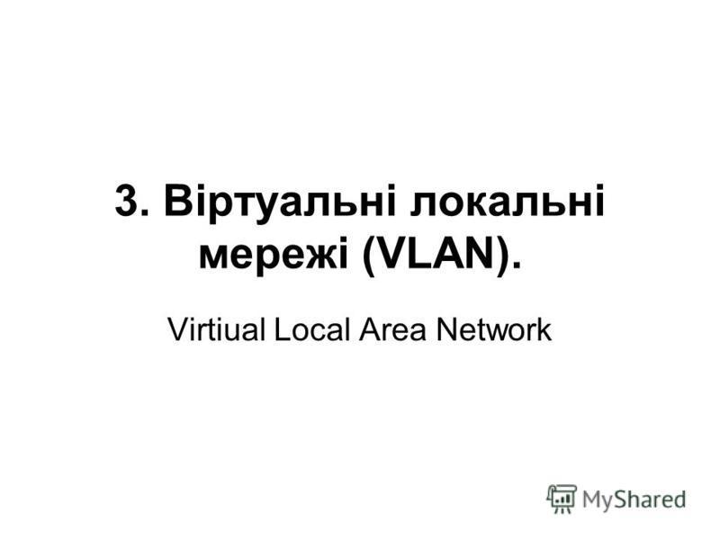 3. Віртуальні локальні мережі (VLAN). Virtiual Local Area Network