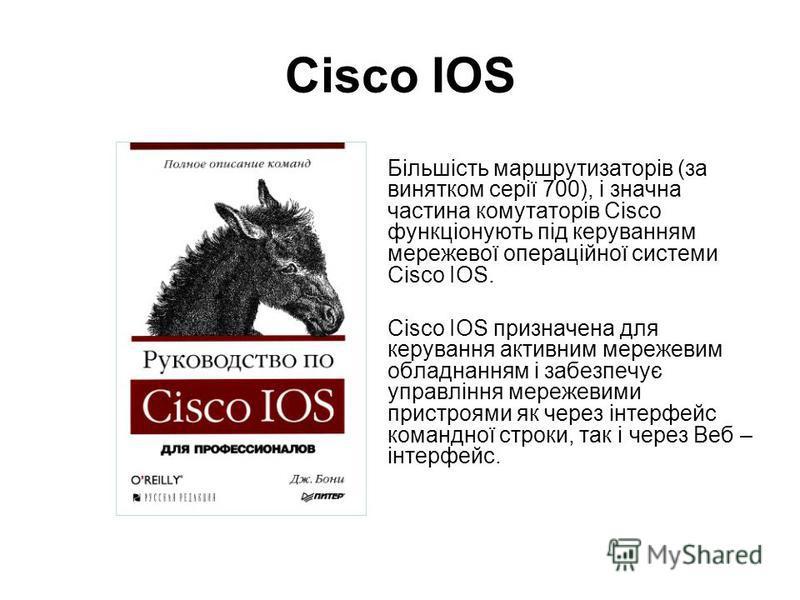 Cisco IOS Більшість маршрутизаторів (за винятком серії 700), і значна частина комутаторів Cisco функціонують під керуванням мережевої операційної системи Cisco IOS. Cisco IOS призначена для керування активним мережевим обладнанням і забезпечує управл