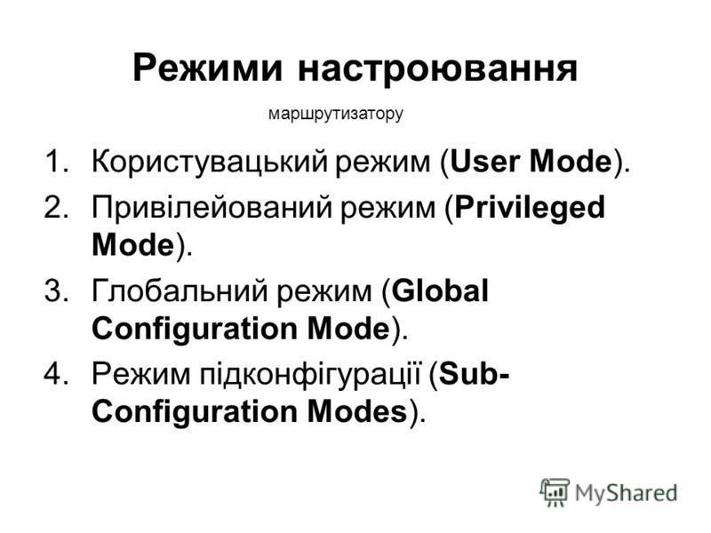 Режими настроювання 1.Користувацький режим (User Mode). 2.Привілейований режим (Privileged Mode). 3.Глобальний режим (Global Configuration Mode). 4.Режим підконфігурації (Sub- Configuration Modes). маршрутизатору