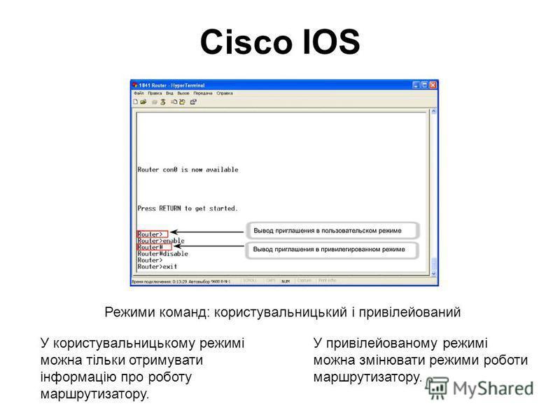 Cisco IOS Режими команд: користувальницький і привілейований У користувальницькому режимі можна тільки отримувати інформацію про роботу маршрутизатору. У привілейованому режимі можна змінювати режими роботи маршрутизатору.