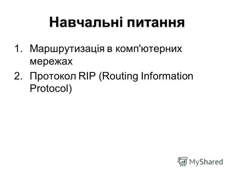 Навчальні питання 1.Маршрутизація в комп'ютерних мережах 2.Протокол RIP (Routing Information Protocol)