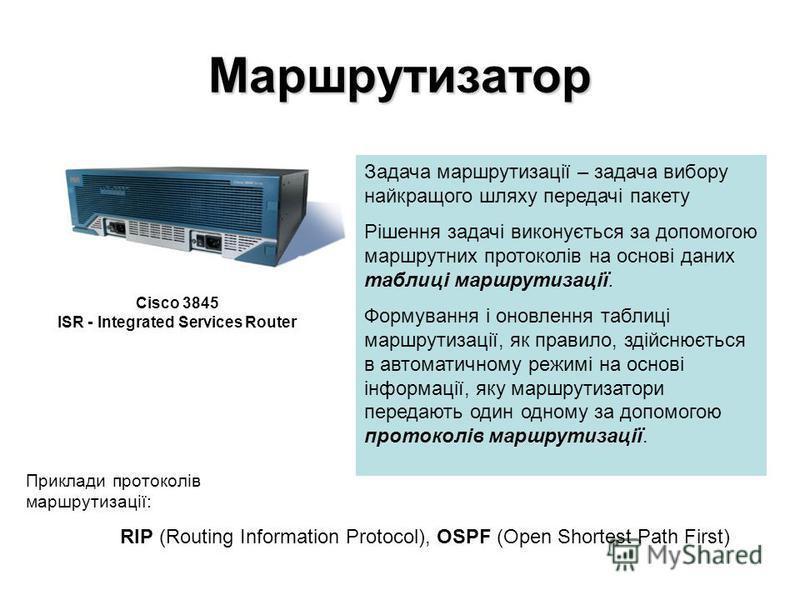 Маршрутизатор Задача маршрутизації – задача вибору найкращого шляху передачі пакету Рішення задачі виконується за допомогою маршрутних протоколів на основі даних таблиці маршрутизації. Формування і оновлення таблиці маршрутизації, як правило, здійсню