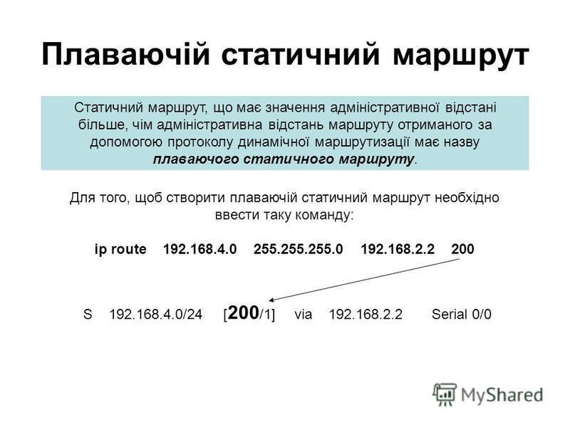 Плаваючій статичний маршрут Статичний маршрут, що має значення адміністративної відстані більше, чім адміністративна відстань маршруту отриманого за допомогою протоколу динамічної маршрутизації має назву плаваючого статичного маршруту. S 192.168.4.0/