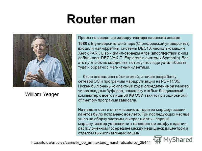 Router man Проект по созданию маршрутизатора начался в январе 1980 г. В университетский парк (Стэнфордский университет) входили мэйнфреймы, системы DEC10, несколько машин Xerox PARC Lisp и файл-серверы Altos (впоследствии к ним добавились DEC VAX, TI