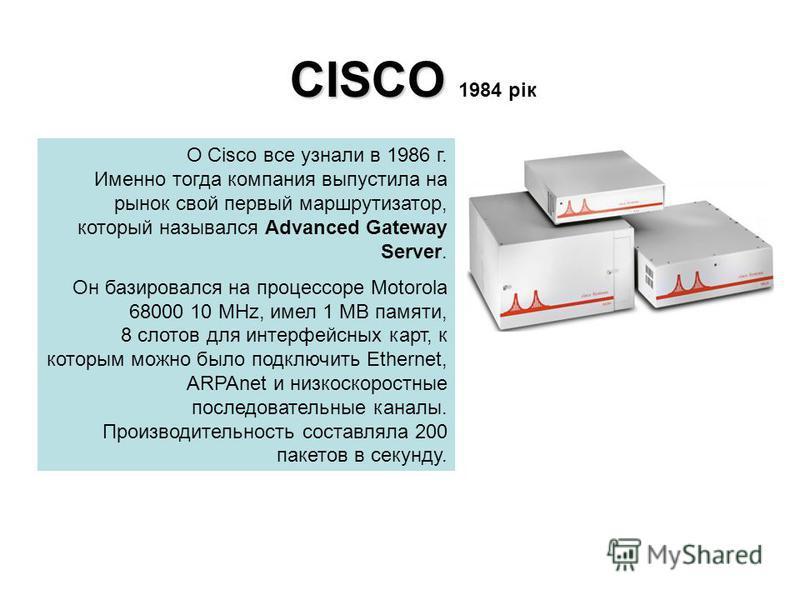CISCO CISCO 1984 рік О Cisco все узнали в 1986 г. Именно тогда компания выпустила на рынок свой первый маршрутизатор, который назывался Advanced Gateway Server. Он базировался на процессоре Motorola 68000 10 MHz, имел 1 MB памяти, 8 слотов для интерф