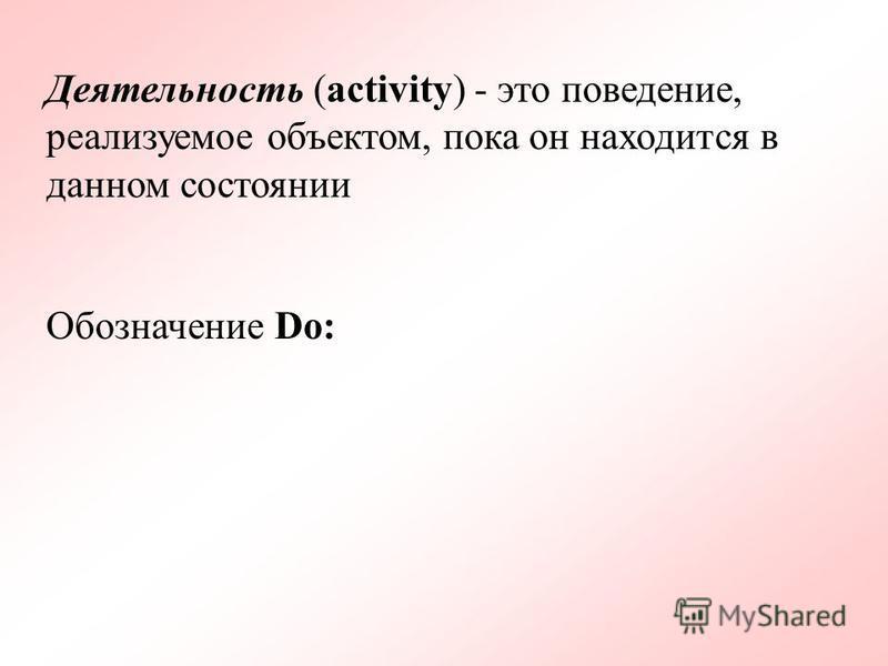 Деятельность (activity) - это поведение, реализуемое объектом, пока он находится в данном состоянии Обозначение Do: