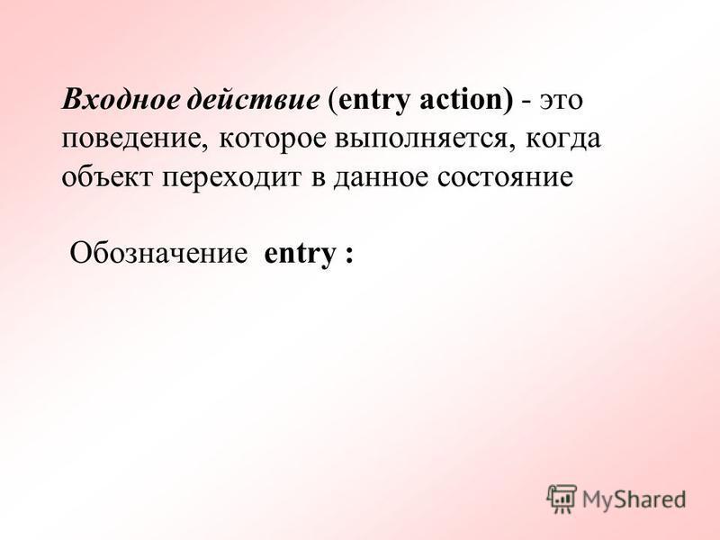 Входное действие (entry action) - это поведение, которое выполняется, когда объект переходит в данное состояние Обозначение entry :
