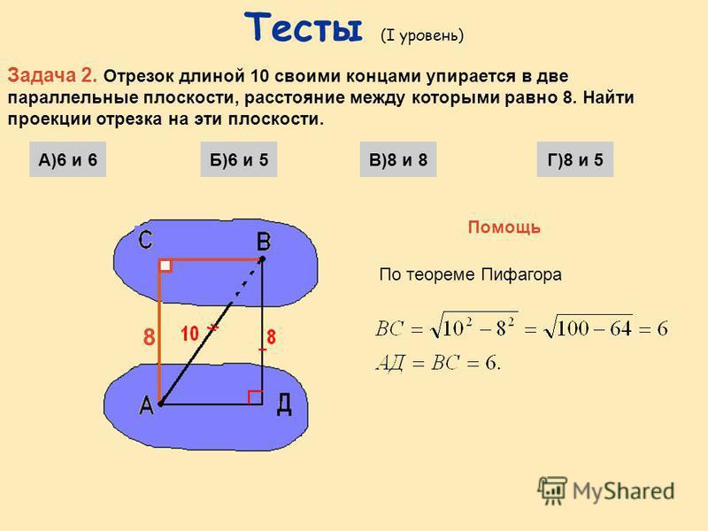 Тесты (I уровень) Задача 1 Через конец А отрезка АВ проходит плоскость. Точка В находится от нее на расстоянии 16. Найти расстояние от середины отрезка АВ до этой плоскости. А) 8Б) 12В) 10Г) 4 Выберите правильный ответ Помощь По тереме Фалеса ДК – ср