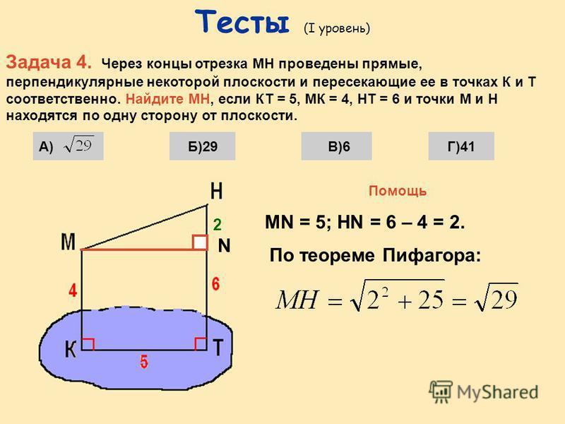 Тесты (I уровень) Задача 3. Отрезок МН пересекает некоторую плоскость в точке К. Через концы отрезка проведены прямые НР и МЕ, перпендикулярные плоскости и пересекающие её в точках Р и Е. Найти РЕ, если НР = 4, НК = 5, МЕ = 12. А)9Б)3Г)1В)12 Помощь П