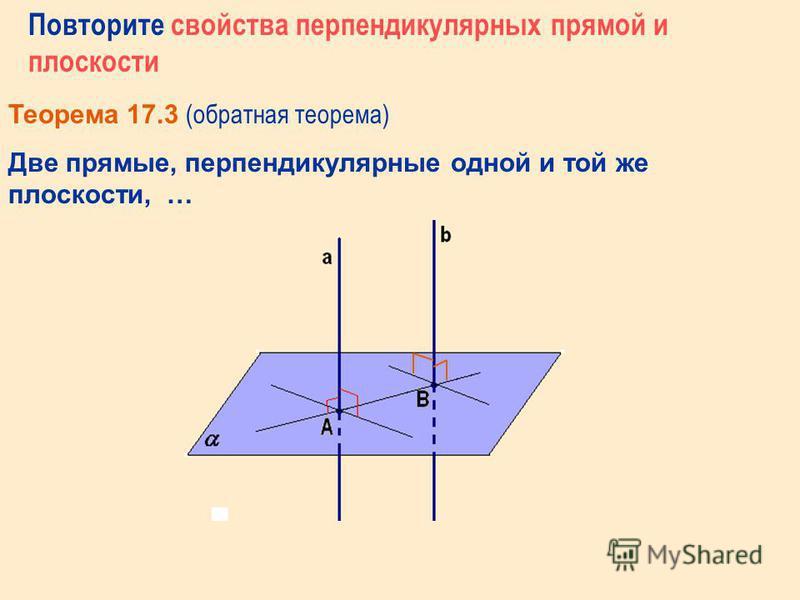 Повторите свойства перпендикулярных прямой и плоскости Теорема 17.3 (Прямая теорема) Если плоскость перпендикулярна одной из двух параллельных прямых, то …