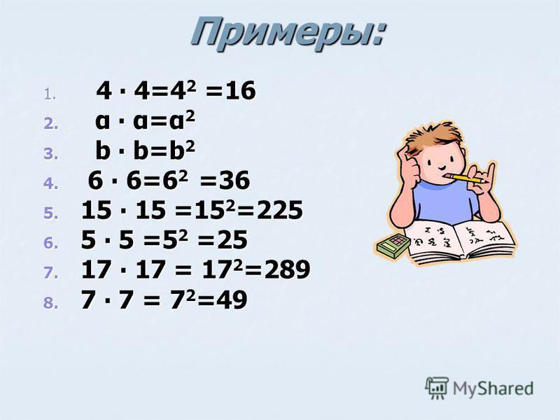 Примеры: 1. 4 4=4 2 =16 2. α α=α 2 3. b b=b 2 4. 6 6=6 2 =36 5. 15 15 =15 2 =225 6. 5 5 =5 2 =25 7. 17 17 = 17 2 =289 8. 7 7 = 7 2 =49
