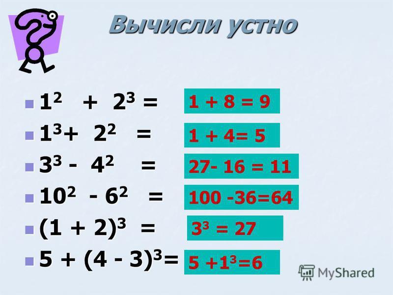 Вычисли устно Вычисли устно 1 2 + 2 3 = 1 2 + 2 3 = 1 3 + 2 2 = 1 3 + 2 2 = 3 3 - 4 2 = 3 3 - 4 2 = 10 2 - 6 2 = 10 2 - 6 2 = (1 + 2) 3 = (1 + 2) 3 = 5 + (4 - 3) 3 = 5 + (4 - 3) 3 = 1 + 8 = 9 1 + 4= 5 27- 16 = 11 100 -36=64 3 3 = 27 5 +1 3 =6