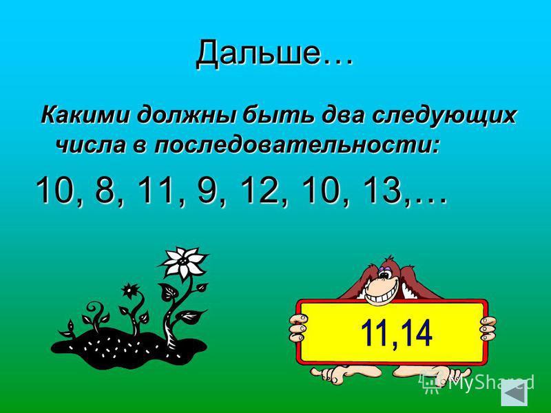 Дальше… Какими должны быть два следующих числа в последовательности: Какими должны быть два следующих числа в последовательности: 10, 8, 11, 9, 12, 10, 13,…