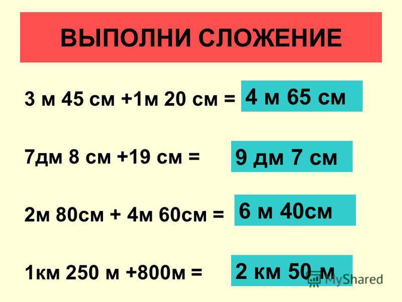 ВЫПОЛНИ СЛОЖЕНИЕ 3 м 45 см +1 м 20 см = 7 дм 8 см +19 см = 2 м 80 см + 4 м 60 см = 1 км 250 м +800 м = 4 м 65 см 9 дм 7 см 6 м 40 см 2 км 50 м