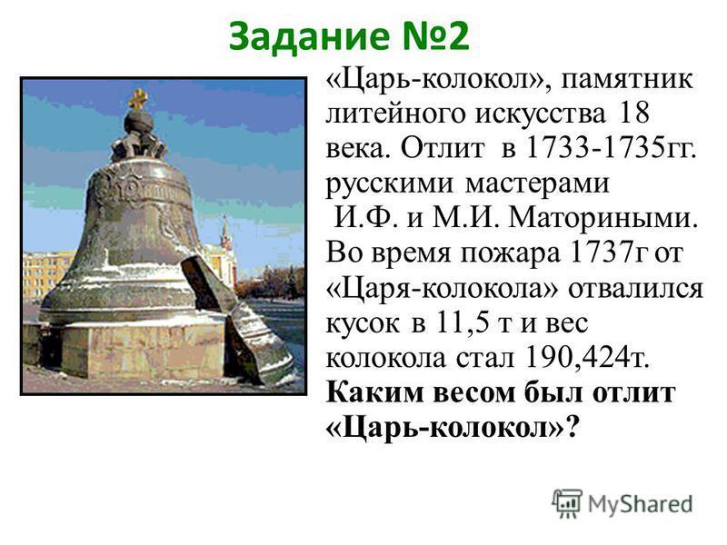Задание 2 «Царь-колокол», памятник литейного искусства 18 века. Отлит в 1733-1735 гг. русскими мастерами И.Ф. и М.И. Маториными. Во время пожара 1737 г от «Царя-колокола» отвалился кусок в 11,5 т и вес колокола стал 190,424 т. Каким весом был отлит «