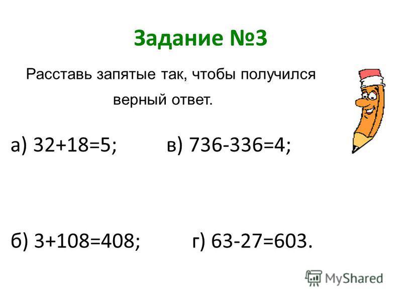 Задание 3 а) 32+18=5; в) 736-336=4; б) 3+108=408; г) 63-27=603. Расставь запятые так, чтобы получился верный ответ.