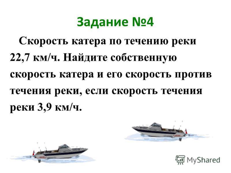 Задание 4 Скорость катера по течению реки 22,7 км/ч. Найдите собственную скорость катера и его скорость против течения реки, если скорость течения реки 3,9 км/ч.