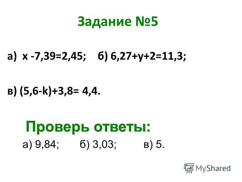 Задание 5 а) х -7,39=2,45; б) 6,27+у+2=11,3; в) (5,6-k)+3,8= 4,4. Проверь ответы: а) 9,84; б) 3,03; в) 5.