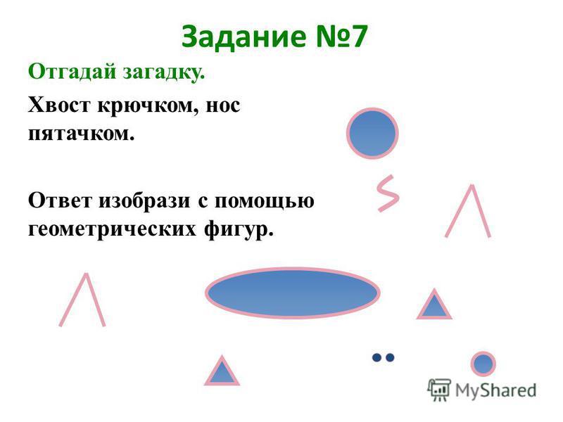 Задание 7 Отгадай загадку. Хвост крючком, нос пятачком. Ответ изобрази с помощью геометрических фигур.
