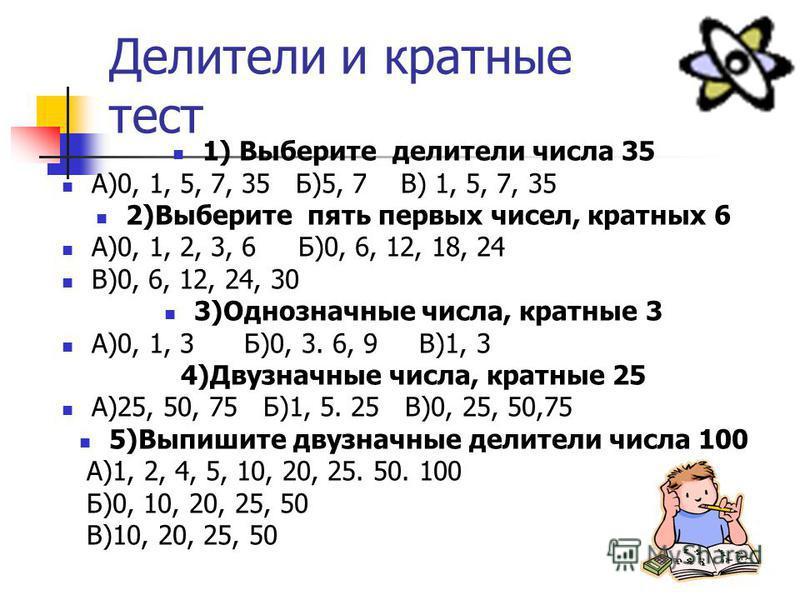 Делители и кратные тест 1) Выберите делители числа 35 А)0, 1, 5, 7, 35 Б)5, 7 В) 1, 5, 7, 35 2)Выберите пять первых чисел, кратных 6 А)0, 1, 2, 3, 6 Б)0, 6, 12, 18, 24 В)0, 6, 12, 24, 30 3)Однозначные числа, кратные 3 А)0, 1, 3 Б)0, 3. 6, 9 В)1, 3 4)