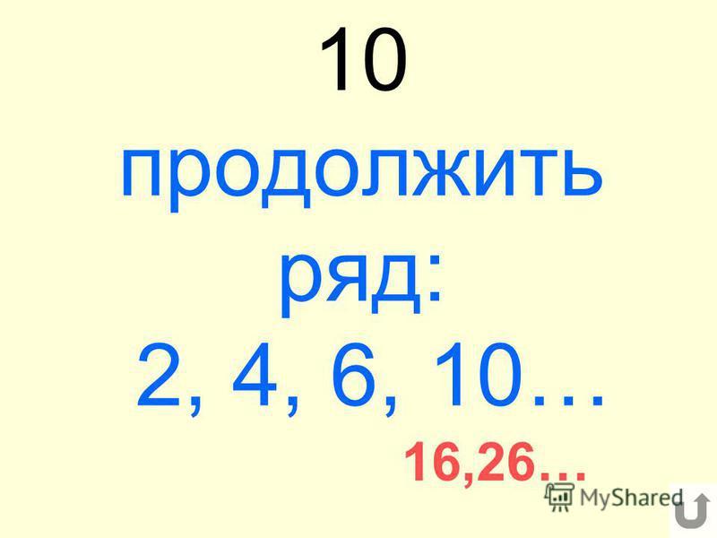 10 продолжить ряд: 2, 4, 6, 10… 16,26…