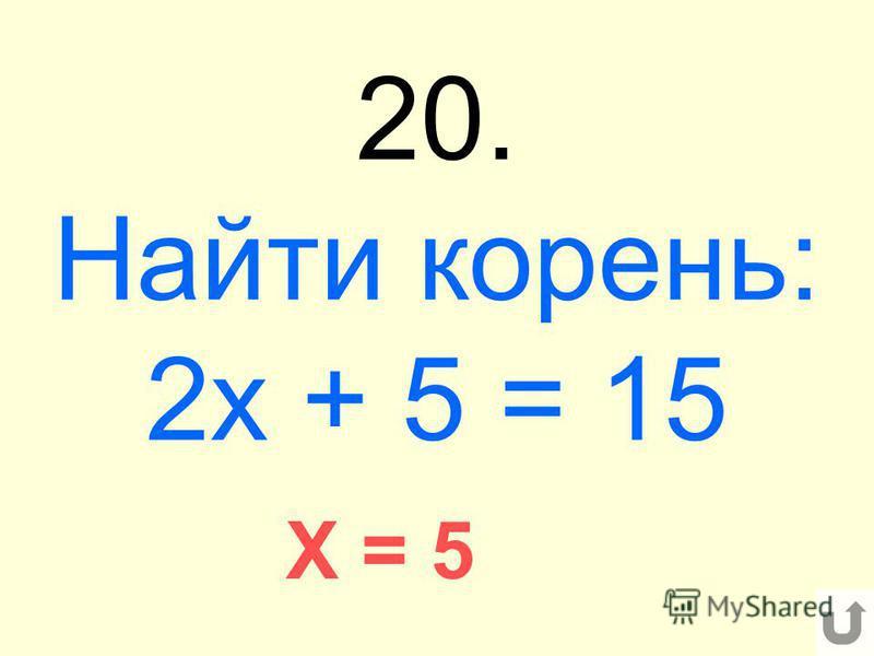 20. Найти корень: 2 х + 5 = 15 X = 5