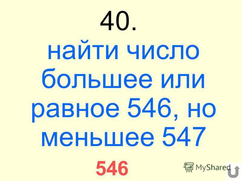 40. найти число большее или равное 546, но меньшее 547 546