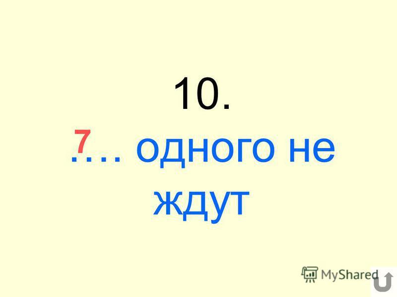 10. …. одного не ждут 7