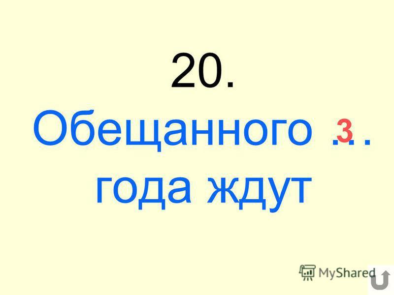 20. Обещанного … года ждут 3