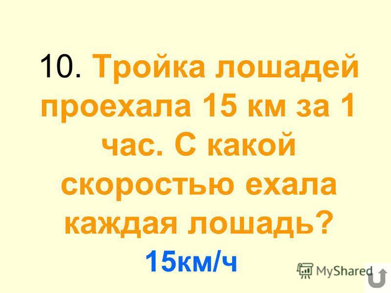 10. Тройка лошадей проехала 15 км за 1 час. С какой скоростью ехала каждая лошадь? 15 км/ч