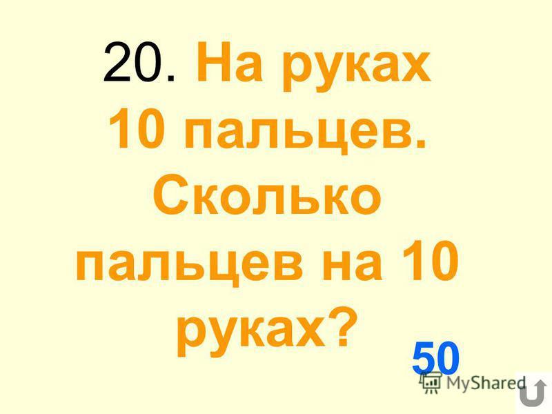20. На руках 10 пальцев. Сколько пальцев на 10 руках? 50