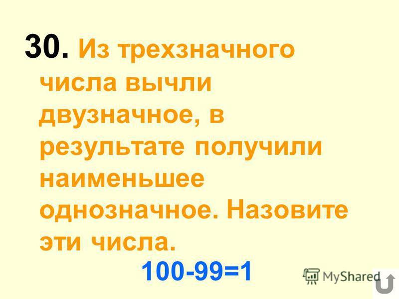 30. Из трехзначного числа вычли двузначное, в результате получили наименьшее однозначное. Назовите эти числа. 100-99=1