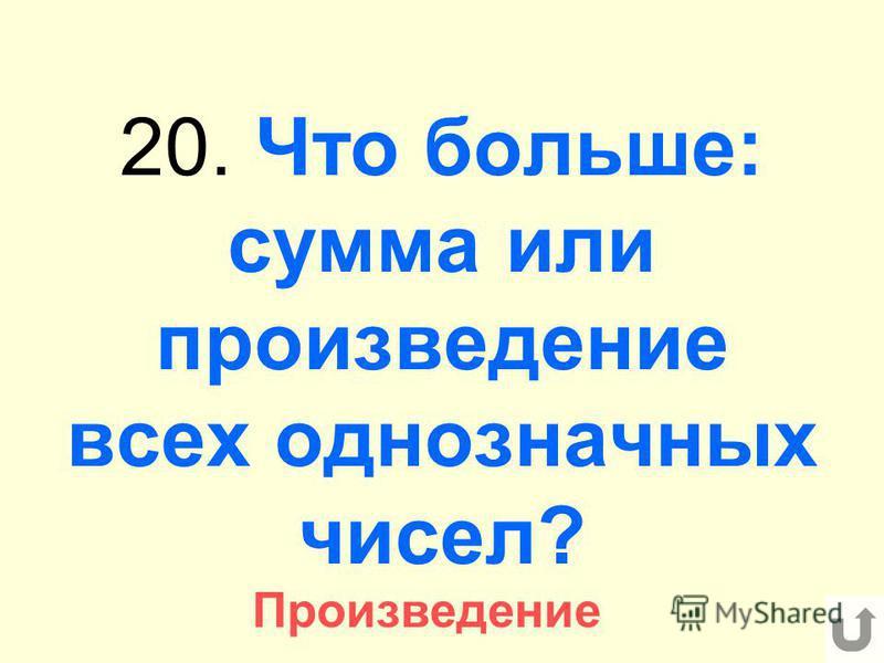 20. Что больше: сумма или произведение всех однозначных чисел? Произведение