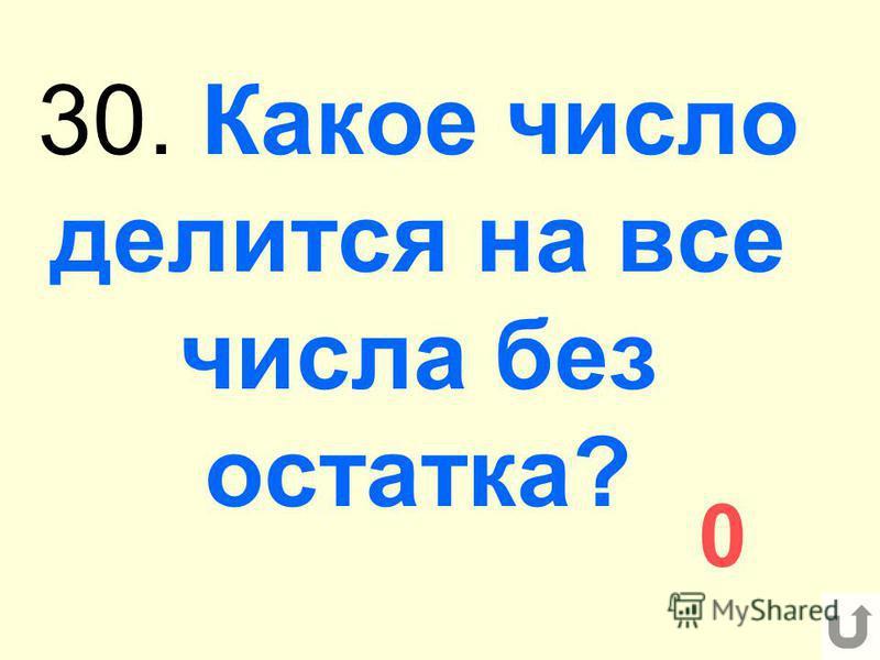 30. Какое число делится на все числа без остатка? 0