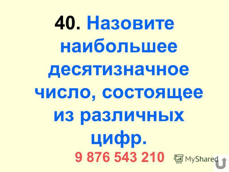 40. Назовите наибольшее десятизначное число, состоящее из различных цифр. 9 876 543 210