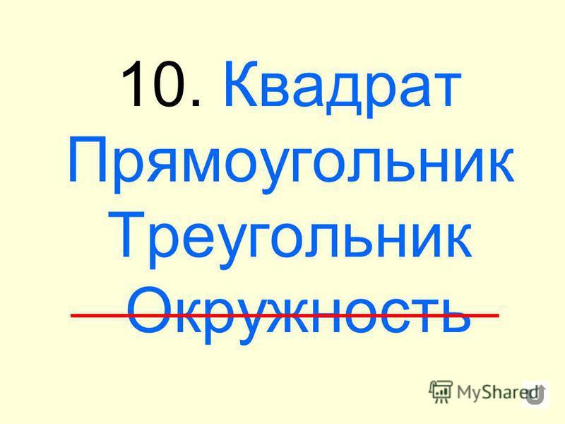 10. Квадрат Прямоугольник Треугольник Окружность