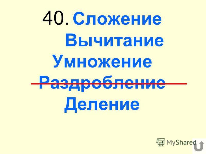 40. Сложение Вычитание Умножение Раздробление Деление