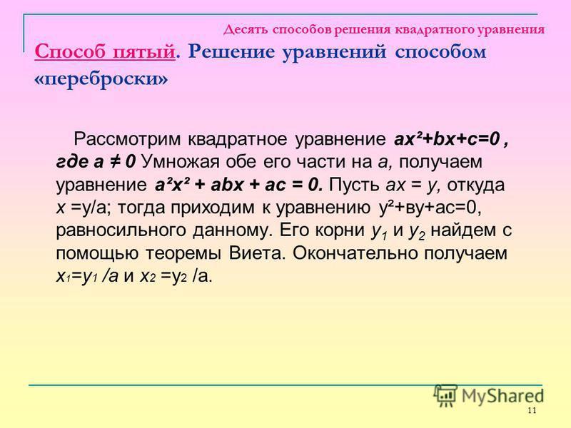 11 Десять способов решения квадратного уравнения Способ пятый. Решение уравнений способом «переброски» Рассмотрим квадратное уравнение ax²+bx+c=0, где a 0 Умножая обе его части на а, получаем уравнение а²х² + аbх + ас = 0. Пусть ах = у, откуда х =у/а