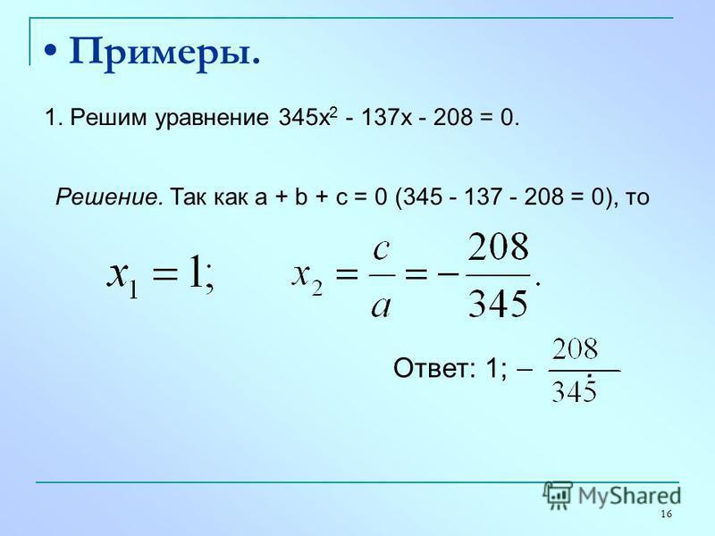 16 Примеры. 1. Решим уравнение 345 х 2 - 137 х - 208 = 0. Решение. Так как а + b + с = 0 (345 - 137 - 208 = 0), то Ответ: 1;.