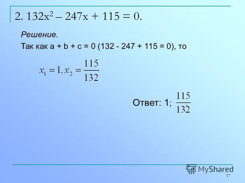 17 2. 132x 2 – 247x + 115 = 0. Решение. Так как а + b + с = 0 (132 - 247 + 115 = 0), то Ответ: 1 ;.