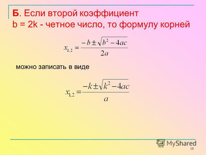 18 Б. Если второй коэффициент b = 2k - четное число, то формулу корней можно записать в виде