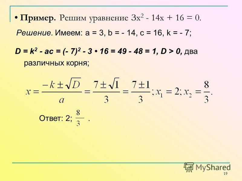 19 Пример. Решим уравнение Зx 2 - 14 х + 16 = 0. Решение. Имеем: а = 3, b = - 14, с = 16, k = - 7; D = k 2 - ac = (- 7) 2 - 3 16 = 49 - 48 = 1, D > 0, два различных корня; Ответ: 2;.