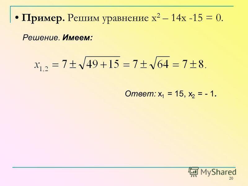 20 Пример. Решим уравнение х 2 – 14x -15 = 0. Решение. Имеем: Ответ: х 1 = 15, х 2 = - 1.