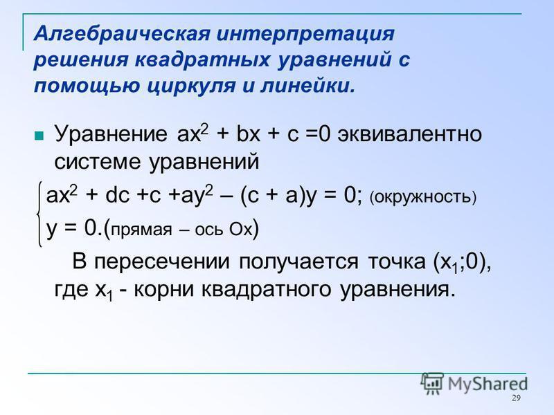 29 Алгебраическая интерпретация решения квадратных уравнений с помощью циркуля и линейки. Уравнение ax 2 + bx + c =0 эквивалентно системе уравнений ax 2 + dc +c +ay 2 – (c + a)y = 0; ( окружность ) y = 0.( прямая – ось Ох ) В пересечении получается т