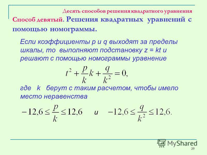 39 Десять способов решения квадратного уравнения Способ девятый. Решения квадратных уравнений с помощью номограммы. Если коэффициенты p и q выходят за пределы шкалы, то выполняют подстановку z = kt и решают с помощью номограммы уравнение где k берут