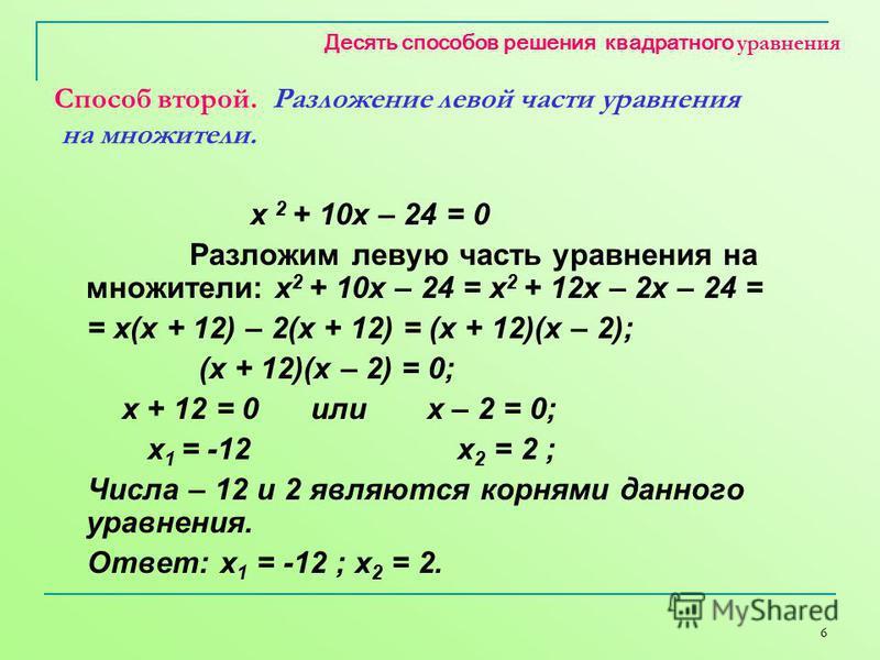 6 Десять способов решения квадратного уравнения Способ второй. Разложение левой части уравнения на множители. х 2 + 10 х – 24 = 0 Разложим левою часть уравнения на множители: х 2 + 10 х – 24 = х 2 + 12 х – 2 х – 24 = = х(х + 12) – 2(х + 12) = (х + 12