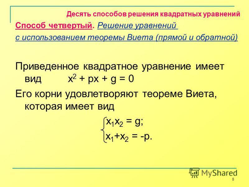 8 Приведенное квадратное уравнение имеет вид x 2 + px + g = 0 Его корни удовлетворяют теореме Виета, которая имеет вид х 1 x 2 = g; x 1 +x 2 = -p. Десять способов решения квадратных уравнений Способ четвертый. Решение уравнений с использованием теоре