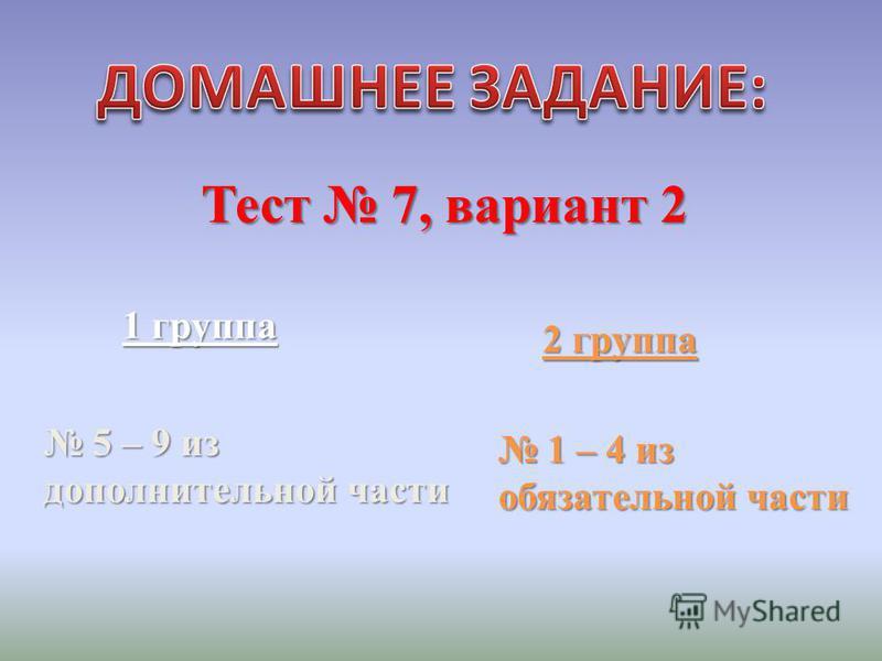 2 группа 1 группа Тест 7, вариант 2 5 – 9 из дополнительной части 5 – 9 из дополнительной части 1 – 4 из обязательной части 1 – 4 из обязательной части
