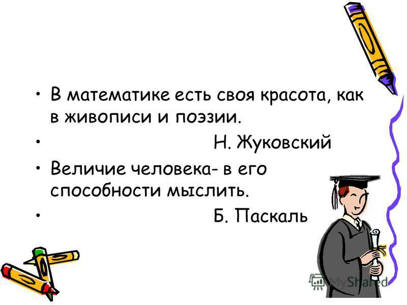В математике есть своя красота, как в живописи и поэзии. Н. Жуковский Величие человека- в его способности мыслить. Б. Паскаль